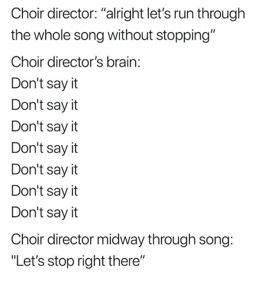 """midway: Choir director: """"alright let's run through  the whole song without stopping""""  Choir director's brain  Don't say it  Don't say it  Don't sayit  Don't say it  Don't sayit  Don't say it  Don't sayit  Choir director midway through song  """"Let's stop right there"""""""