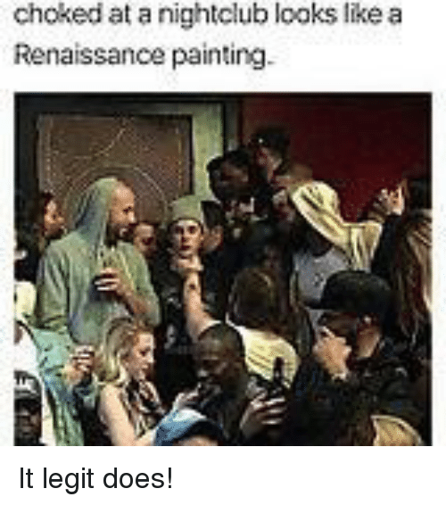 Renaissance, Legit, and Painting: choked at a nightclub looks like a  Renaissance painting. It legit does!
