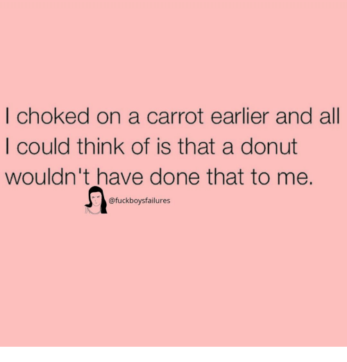 carrot: | choked on a carrot earlier and all  I could think of is that a donut  wouldn't have done that to me.  @fuckboysfailures