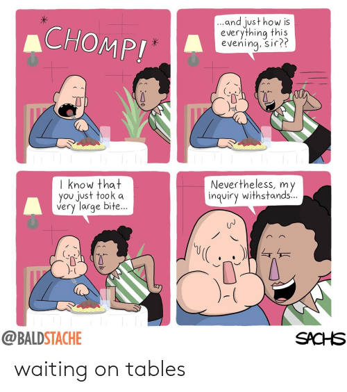 chomp: CHOMP!  ..and just how is  everything this  I know that  you just took a  very large bite.  Nevertheless, my  ...  inquiry withstands  @BALDSTACHE  SACHS waiting on tables