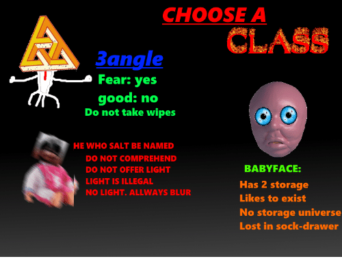 Lost, Good, and Fear: CHOOSE A  e CLASS  Bangle  Fear: yes  good: no  Do not take wipes  HE WHO SALT BE NAMED  DO NOT COMPREHEND  DO NOT OFFER LIGHT  LIGHT IS ILLEGAL  NO LIGHT. ALLWAYS BLUR  BABYFACE  Has 2 storage  Likes to exist  No storage universe  Lost in sock-drawer