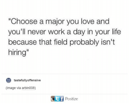 """tastefully offensive: """"Choose a major you love and  you'll never work a day in your life  because that field probably isn't  hiring""""  to  tastefully offensive  (image via arbin008)  Ef Postize"""