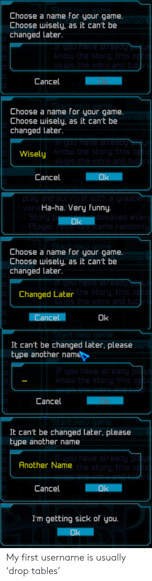 Getting Sick: Choose a name for your game.  Choose wisely, as it cant be  changed later  Cancel  Choose a name for your game.  Choose wisely, as it can't be  changed later  Wisely  Cancel  Ha-ha. Very funny.  Choose a name for your game.  Choose wisely, as it can't be  changed Later  Changed Later  Cance  Ok  It can't be changed later, please  type another name  Cancel  It can't be changed later, please  type another name  Another Name  Cancel  I'm getting sick of you My first username is usually 'drop tables'