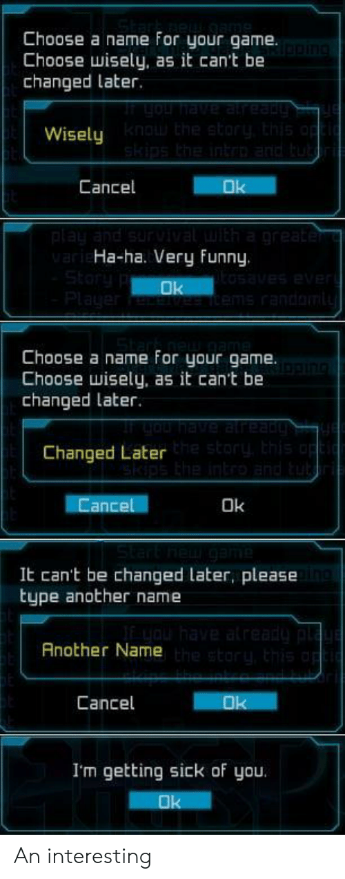 Getting Sick: Choose a name for your game.  Choose wisely, as it can't be  changed later.  Wisely  Cancel  Ha-ha. Very Funny.  Choose a name For your game.  Choose wisely, as it can't be  changed later.  Changed Later  ance  Ok  It can't be changed later, please  type another name  Another Name  Cancel  I'm getting sick of you An interesting