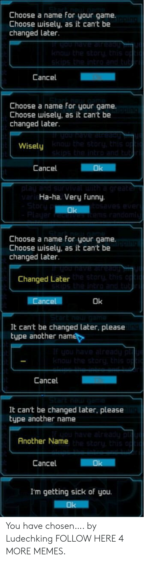 Getting Sick: Choose a name for your game.  Choose wisely, as it can't be  changed later.  uOU nave already  knowthe story, this o  skips the intro and tub  Cancel  Choose a name for your game.  Choose wisely, as it can't be  changed later.  you have atreadu  Wisely the storu, this o  skips the intro and tut  Cancel  Ok  play and survvatuith a greater  vari Ha-ha. Very funny  Story  Player  tosaves ever  tems randomi  Ok  Choose a name for your game  Choose wisely, as it cant be  changed later.  Changed Later storthis o  ps the intro and  Cancel  Ok  It can't be changed later, please  type another name  Iyou have already pl  knouthe story, this op  Cancel  It can't be changed later, please  type another name  have alreadu p  Another Nameh story this op  Cancel  Ok  I'm getting sick of you  Ok You have chosen…. by Ludechking FOLLOW HERE 4 MORE MEMES.