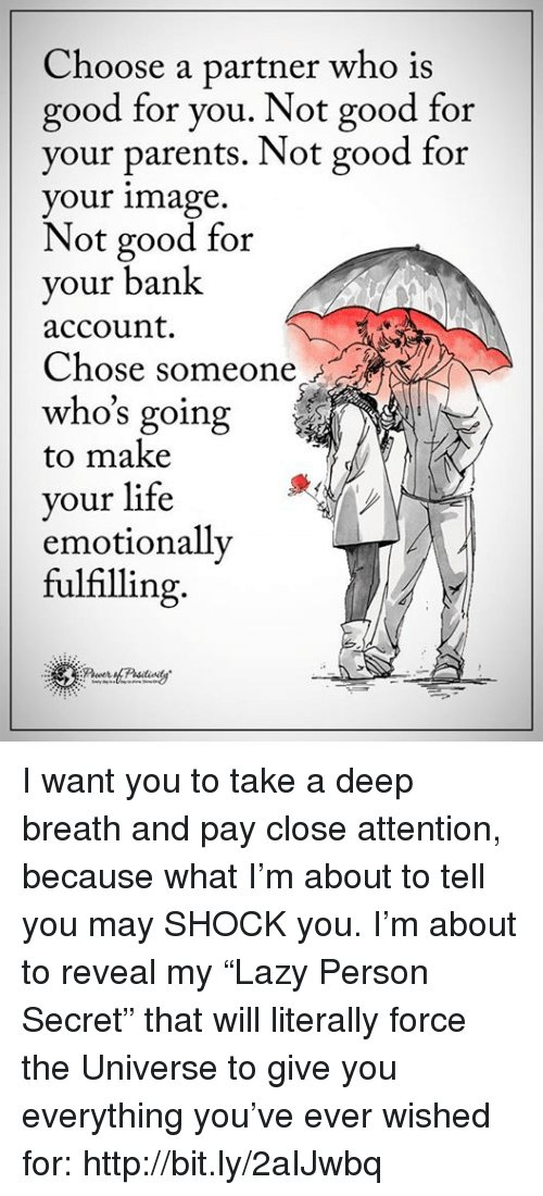 """Attentation: Choose a partner who is  good for you. Not good for  your parents. Not good for  your image  Not good for  your bank  account.  Chose someone  who's going  to make  your life  emotionally  fulfilling I want you to take a deep breath and pay close attention, because what I'm about to tell you may SHOCK you. I'm about to reveal my """"Lazy Person Secret"""" that will literally force the Universe to give you everything you've ever wished for: http://bit.ly/2aIJwbq"""