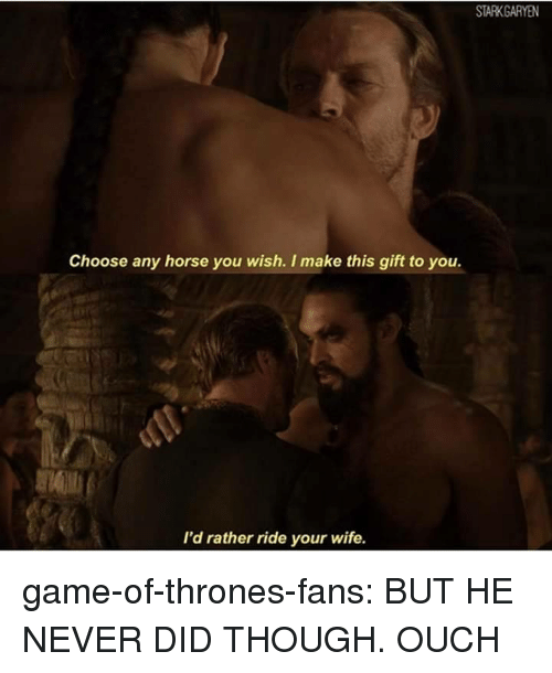Game of Thrones, Tumblr, and Blog: Choose any horse you wish. I make this gift to you.  I'd rather ride your wife. game-of-thrones-fans:  BUT HE NEVER DID THOUGH. OUCH
