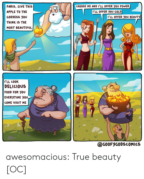 delicious: CHOOSE ME AND I'LL OFFER you POWER  PARIS, GIVE THIS  I'LL OFFER YOU GOLD  APPLE TO THE  I'LL OFFER YOU BEAUTY  GODDESS you  THINK IS THE  MOST BEAUTIFUL  I'LL COOK  DELICIOUS  FOOD FOR YOU  EVERYTIME YOU,  COME VISIT ME  @G0OFYGODSCOMICS awesomacious:  True beauty [OC]