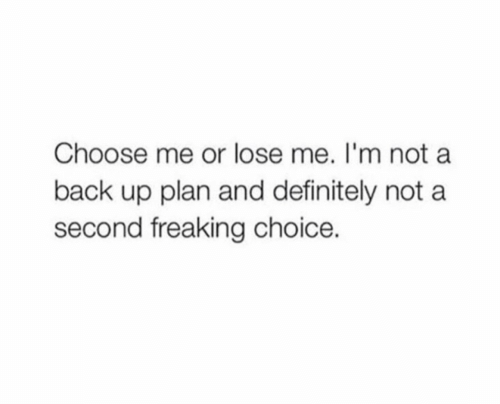 Definitely, Back, and Lose: Choose me or lose me. I'm not a  back up plan and definitely not a  second freaking choice.