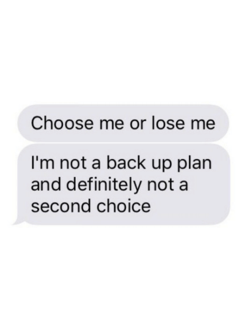 back up: Choose me or lose me  I'm not a back up plan  and definitely not a  second choice