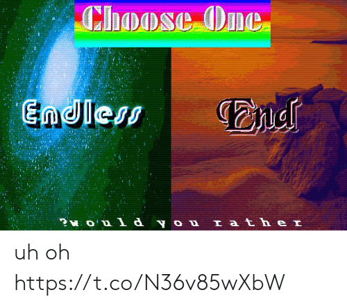 Choose One, One, and You: Choose One  Endless  ?O  d you Iath e I uh oh https://t.co/N36v85wXbW