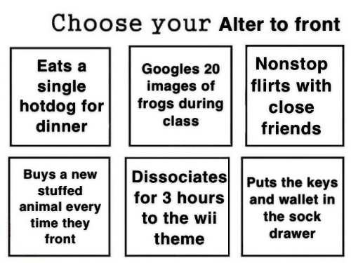 hotdog: Choose your Alter to front  Nonstop  flirts with  Eats a  Googles 20  images of  frogs during  single  hotdog for  dinner  close  class  friends  Dissociates  Buys a new  Puts the keys  stuffed  for 3 hours  and wallet in  animal every  time they  the sock  to the wii  drawer  theme  front