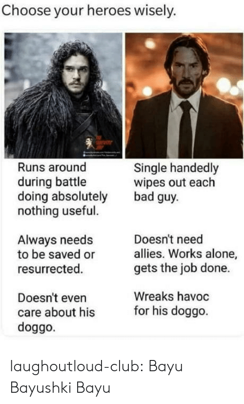Being Alone, Bad, and Club: Choose your heroes wisely.  Runs around  Single handedly  wipes out each  bad guy  during battle  doing absolutely  nothing useful.  Doesn't need  allies. Works alone,  gets the job done.  Always needs  to be saved or  resurrected.  Wreaks havoc  Doesn't even  care about hisfor his doggo  doggo. laughoutloud-club:  Bayu Bayushki Bayu