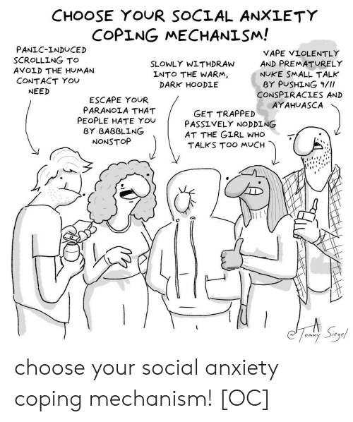 You Vape: CHOOSE YOUR SOCIAL ANXLETY  COPING MECHANISM!  PANIC-INDUCED  SCROLLING TO  AVOLD THE HUMAN  CONTACT YOU  VAPE VIOLENTLY  AND PREMATURELY  NUKE SMALL TALK  BY PUSHİNG 9///  CONSPIRACIES AND  AYAHUASCA  SLOWLY WITHDRAW  LNTO THE WARM  DARK HOODLE  NEED  ESCAPE YOUR  PARANOIA THAT  PEOPLE HATE You  GET TRAPPED  PASS ⅤELY NODDING  AT THE GIRL WHO  TALKS TOO MUCH  BY BABBLING  NONSTOP choose your social anxiety coping mechanism! [OC]