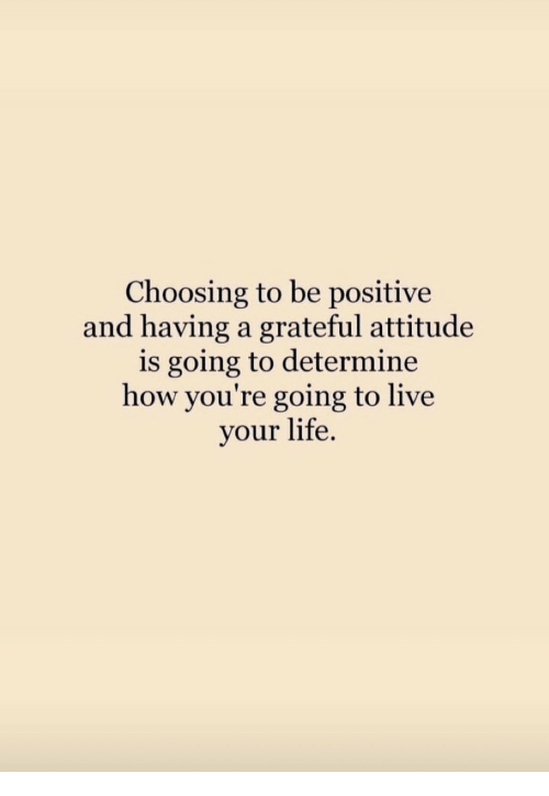 live your life: Choosing to be positive  and having a grateful attitude  is going to determine  how you're going to live  your life.