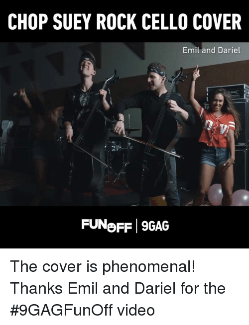 9gag, Dank, and Phenomenal: CHOP SUEY ROCK CELLO COVER  Emil and Dariel  FUNoFF 9GAG The cover is phenomenal! Thanks Emil and Dariel for the #9GAGFunOff video