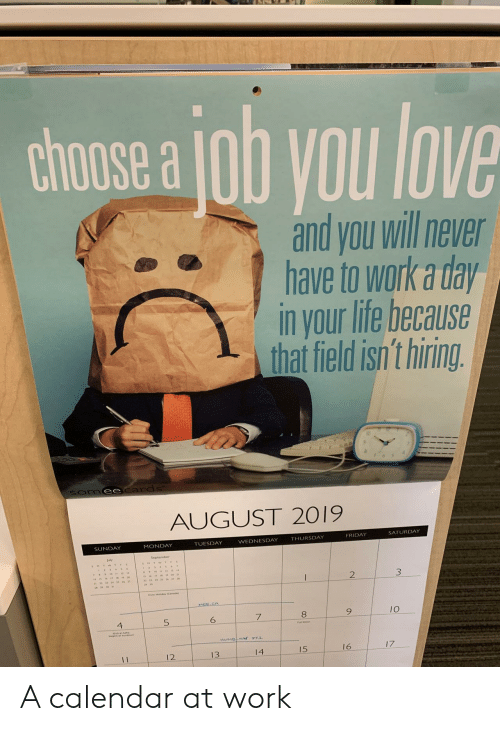 Wednesday: chose a ob you love  and you will never  have to work a day  in your life because  that field isn't hiring.  Somee cards  AUGUST 2019  SATURDAY  FRIDAY  THURSDAY  WEDNESDAY  TUESDAY  MONDAY  SUNDAY  2  MEE CA  10  5  4  HUMBNN T1  17  16  15  14  13  12  11 A calendar at work