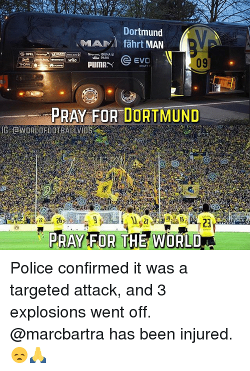 Memes, Police, and Puma: CHOSRNULO  Dortmund  MAMA fahrt  MAN  EVO  Ewilo  PUMA  PRAY FOR DORTMUND  PRAY FOR THE WORL Police confirmed it was a targeted attack, and 3 explosions went off. @marcbartra has been injured. 😞🙏