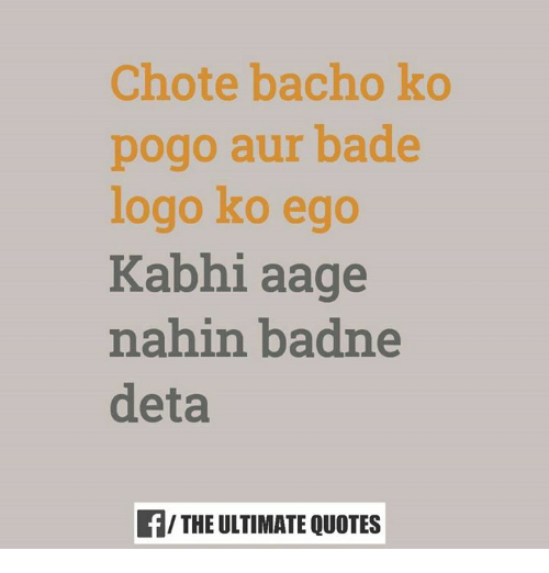 Memes, Logos, and Pogo: Chote bacho ko  pogo aur bade  logo ko ego  Kabhi aage  nahin badne  deta  THE ULTIMATE QUOTES