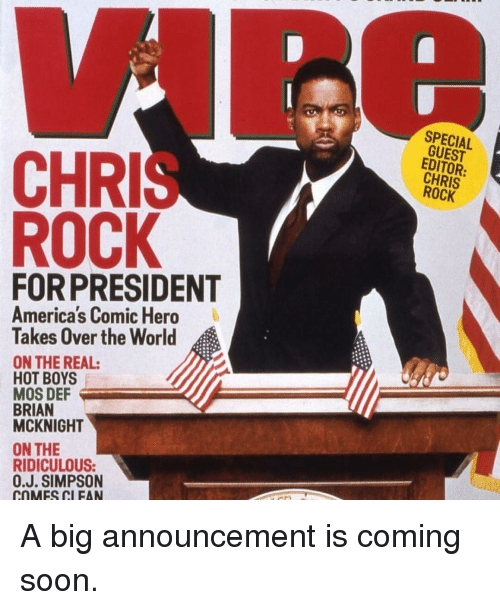 Hot Boy: CHRI  ROCK  PRESIDENT  America's Comic Hero  Takes Over the World  ON THE REAL:  HOT BOYS  MOS DEF  BRIAN  MCKNIGHT  ON THE  RIDICULOUS:  0.J. SIMPSON  rnMFS MI FAN  SPECIAL  CHRIS A big announcement is coming soon.