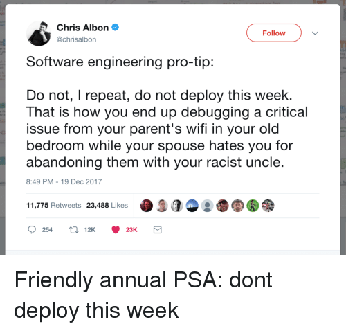 software engineering: Chris Albon  @chrisalbon  Follow  Software engineering pro-tip  Do not, I repeat, do not deploy this week.  That is how you end up debugging a critical  issue from your parent's wifi in your old  bedroom while your spouse hates you for  abandoning them with your racist uncle  8:49 PM-19 Dec 2017  11,775 Retweets 23,488 Likes  25412K 23K Friendly annual PSA: dont deploy this week
