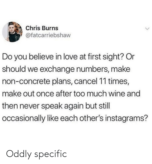 concrete: Chris Burns  @fatcarriebshaw  Do you believe in love at first sight? Or  should we exchange numbers, make  non-concrete plans, cancel 11 times,  make out once after too much wine and  then never speak again but still  occasionally like each other's instagrams? Oddly specific