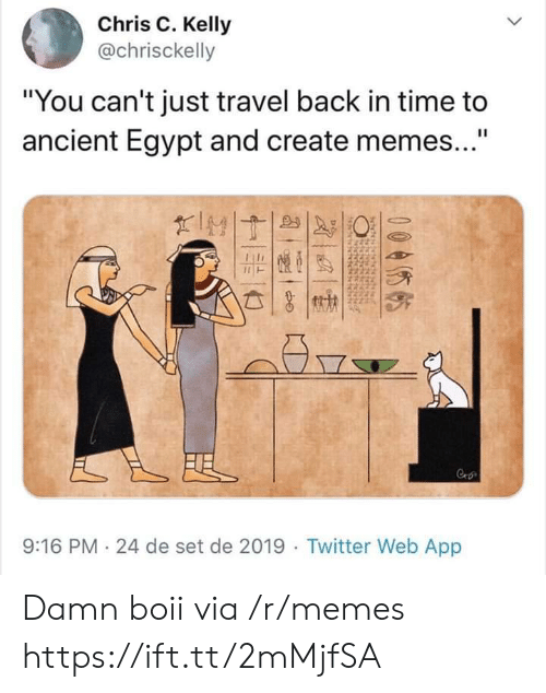 "Memes, Twitter, and Time: Chris C. Kelly  @chrisckelly  ""You can't just travel back in time to  ancient Egypt and create memes...""  II  IMT  FE  Cro  9:16 PM 24 de set de 2019 Twitter Web App  0055  chdesietodi  NENGNRee  ecdes de  Ndcthddckseh Damn boii via /r/memes https://ift.tt/2mMjfSA"