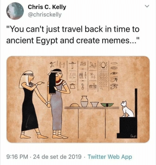 "Egypt: Chris C. Kelly  @chrisckelly  ""You can't just travel back in time to  ancient Egypt and create memes...""  II  FEL  9:16 PM 24 de set de 2019 Twitter Web App  005  बे"