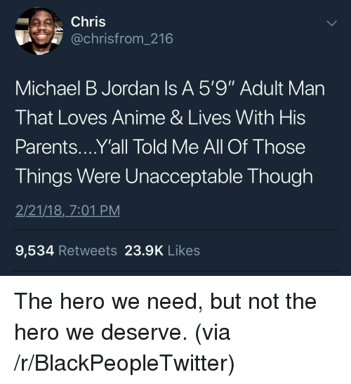 """Michael B. Jordan: Chris  @chrisfrom_216  Michael B Jordan Is A 5'9"""" Adult Man  That Loves Anime & Lives With His  Parents....Y'all Told Me All Of Those  Things Were Unacceptable Though  2/21/18,_7:01 PM  9,534 Retweets 23.9K Likes <p>The hero we need, but not the hero we deserve. (via /r/BlackPeopleTwitter)</p>"""