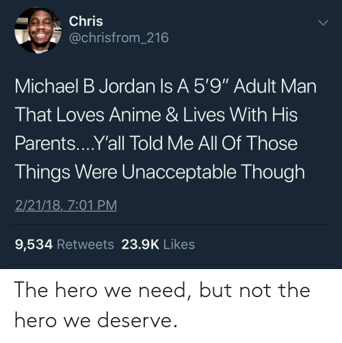 """Michael B. Jordan: Chris  @chrisfrom_216  Michael B Jordan Is A 5'9"""" Adult Man  That Loves Anime & Lives With His  Parents....Y'all Told Me All Of Those  Things Were Unacceptable Though  2/21/18,_7:01 PM  9,534 Retweets 23.9K Likes The hero we need, but not the hero we deserve."""