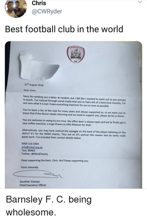 Reds: Chris  @CWRyder  Best football club in the world  BARNSLEY  1887  13th August 2018  Dear Chris,  Sorry for sending you a letter at random, but I felt like I wanted to reach out to you and get  in touch. I've noticed through social media that you've had a bit of a hard time recently, I'rm  not sure what it is but I hope everything improves for you as soon as possible  You've been a fan of the club for many years and always supported us, so we want you to  know that if the favour needs returning and we need to support you, please do let us know.  You are welcome to swing by any time. My office door is always open and we've finally got a  new coffee machine, a huge thanks to Alfie Mawson for that!  Alternatively, you may have noticed the squiggle on the back of the player lettering on the  shirts? It's for the MIND charity. They are an EFL partner this season and do some really  great work. I've included their contact details below.  0300 123 3393  info@mind.org.uk  Text: 86463  Twitter:@MindCharity  Keep supporting the Reds, Chris. We'll keep supporting you  Yours sincerely  Gauthier Ganaye  Chief Executive Officer Barnsley F. C. being wholesome.