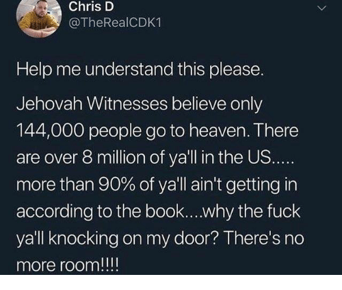Fuck Yall: Chris D  @TheRealCDK1  Help me understand this please.  Jehovah Witnesses believe only  144,000 people go to heaven. There  are over 8 million of ya'll in the US.  more than 90% of ya'll ain't getting in  according to the book....why the fuck  yall knocking on my door? There's no  more room!!!