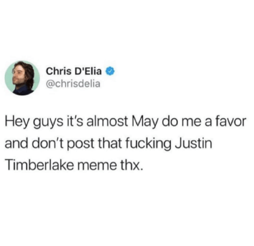 Justin TImberlake: Chris D'Elia  @chrisdelia  Hey guys it's almost May do me a favor  and don't post that fucking Justin  Timberlake meme thx.