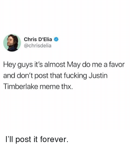 Justin TImberlake: Chris D'Elia  @chrisdelia  Hey guys it's almost May do me a favor  and don't post that fucking Justin  Timberlake meme thx. I'll post it forever.