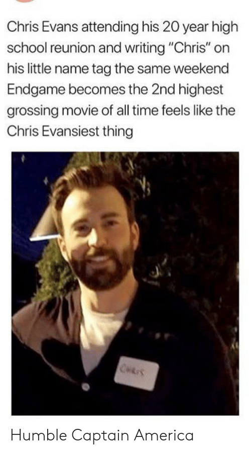 "America, Chris Evans, and School: Chris Evans attending his 20 year high  school reunion and writing ""Chris"" on  his little name tag the same weekend  Endgame becomes the 2nd highest  grossing movie of all time feels like the  Chris Evansiest thing  CHRIS Humble Captain America"
