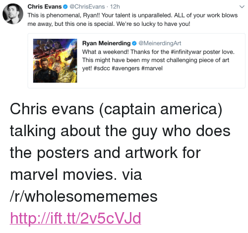 "America, Chris Evans, and Love: Chris Evans. @ChrisEvans , 12h  This is phenomenal, Ryan!! Your talent is unparalleled. ALL of your work blows  me away, but this one is special. We're so lucky to have you!  Ryan Meinerding @MeinerdingArt  What a weekend! Thanks for the #infinitywar poster love.  This might have been my most challenging piece of art  yet! <p>Chris evans (captain america) talking about the guy who does the posters and artwork for marvel movies. via /r/wholesomememes <a href=""http://ift.tt/2v5cVJd"">http://ift.tt/2v5cVJd</a></p>"