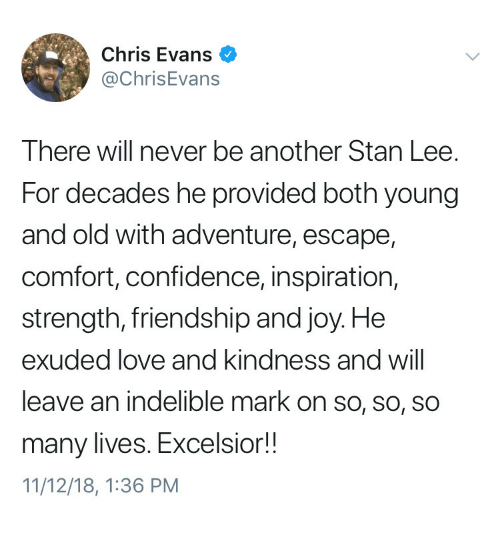 Chris Evans, Confidence, and Love: Chris Evans  @ChrisEvans  There will never be another Stan Lee.  For decades he provided both young  and old with adventure, escape,  comfort, confidence, inspiration,  strength, friendship and joy. He  exuded love and Kindness and Will  leave an indelible mark on so, so, so  many lives. Excelsior!!  11/12/18, 1:36 PM