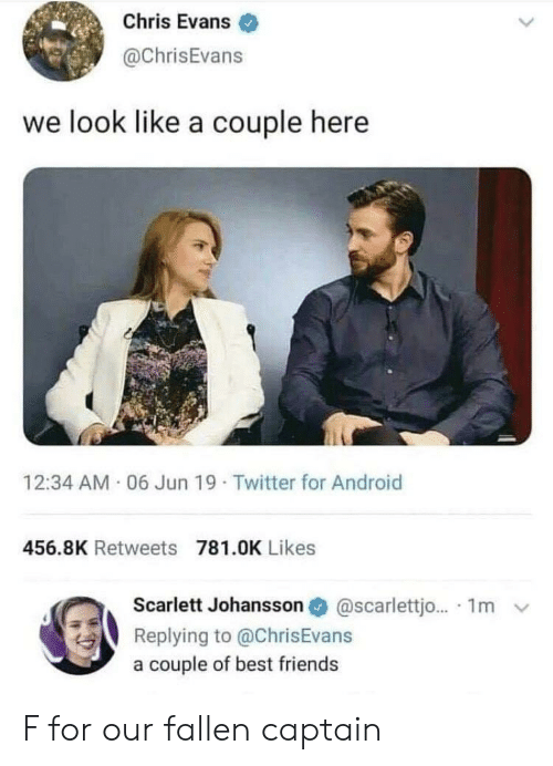 scarlett johansson: Chris Evans  @ChrisEvans  we look like a couple here  12:34 AM 06 Jun 19 Twitter for Android  456.8K Retweets 781.0K Likes  Scarlett Johansson  @scarlettjo... 1m  Replying to @ChrisEvans  a couple of best friends F for our fallen captain
