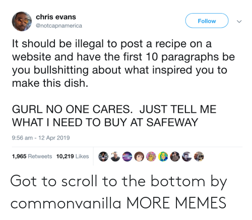 Just Tell Me: chris evans  Follow  @notcapnamerica  It should be illegal to post a recipe on a  website and have the first 10 paragraphs be  you bullshitting about what inspired you to  make this dish  GURL NO ONE CARES. JUST TELL ME  WHAT I NEED TO BUY AT SAFEWAY  9:56 am  12 Apr 2019  1,965 Retweets 10,219 Likes Got to scroll to the bottom by commonvanilla MORE MEMES