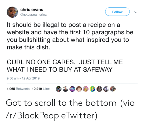 Just Tell Me: chris evans  Follow  @notcapnamerica  It should be illegal to post a recipe on a  website and have the first 10 paragraphs be  you bullshitting about what inspired you to  make this dish  GURL NO ONE CARES. JUST TELL ME  WHAT I NEED TO BUY AT SAFEWAY  9:56 am  12 Apr 2019  1,965 Retweets 10,219 Likes Got to scroll to the bottom (via /r/BlackPeopleTwitter)