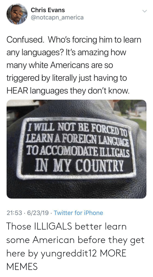 America, Chris Evans, and Confused: Chris Evans  @notcapn_america  Confused. Who's forcing him to learn  any languages? It's amazing how  many white Americans are so  triggered by literally just having to  HEAR languages they don't know.  IWILL NOT BE FORCED TO  LEARN A FOREIGN LANCUACE  TO ACCOMODATEILLICALS  IN MY COUNTRY  21:53 6/23/19 Twitter for iPhone Those ILLIGALS better learn some American before they get here by yungreddit12 MORE MEMES