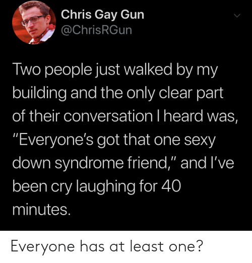 "Sexy, Down Syndrome, and Been: Chris Gay Gun  @ChrisRGun  Two people just walked by my  building and the only clear part  of their conversation I heard was,  ""Everyone's got that one sexy  down syndrome friend,"" and I've  been cry laughing for 40  minutes. Everyone has at least one?"