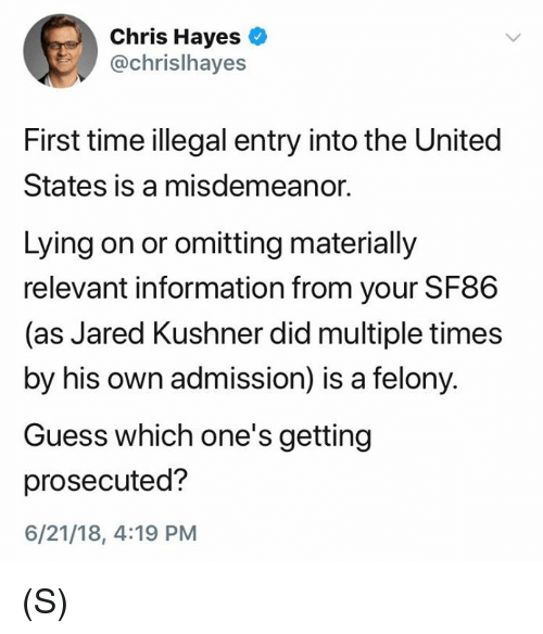 Guess, Information, and Jared: Chris Hayes  @chrislhayes  First time illegal entry into the United  States is a misdemeanor.  Lying on or omitting materially  relevant information from your SF86  (as Jared Kushner did multiple times  by his own admission) is a felony.  Guess which one's getting  prosecuted?  6/21/18, 4:19 PM (S)
