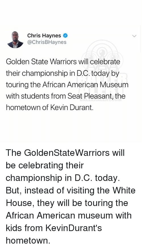 Golden State Warriors: Chris Haynes  @ChrisBHaynes  Golden State Warriors will celebrate  their championship in D.C. today by  touring the African American Museum  with students from Seat Pleasant, the  hometown of Kevin Durant. The GoldenStateWarriors will be celebrating their championship in D.C. today. But, instead of visiting the White House, they will be touring the African American museum with kids from KevinDurant's hometown.