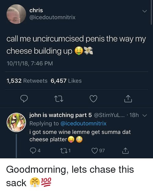 Wine, Chase, and Penis: chris  @icedoutomnitrix  call me uncircumcised penis the way my  cheese building up ㊥  10/11/18, 7:46 PM  1,532 Retweets 6,457 Likes  john is watching part 5 @stimYuL...-18h ﹀  Replying to @icedoutomnitrix  i got some wine lemme get summa dat  cheese platter  97 Goodmorning, lets chase this sack 😤💯