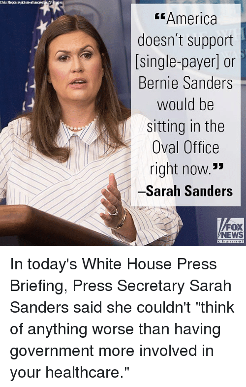 """Foxe: Chris Kleponis/picture-alliance/dpe/AP Images  America  doesn't support  [single-payer] or  Bernie Sanders  would be  sitting in the  Oval Office  right now.3  Sarah Sanders  FOX  NEWS In today's White House Press Briefing, Press Secretary Sarah Sanders said she couldn't """"think of anything worse than having government more involved in your healthcare."""""""
