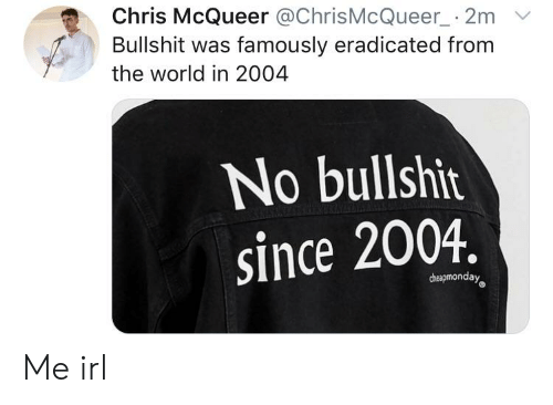 World, Bullshit, and Irl: Chris McQueer @ChrisMcQueer_ 2m V  Bullshit was famously eradicated from  the world in 2004  No bullshit  since 2004.  cheapmonday Me irl