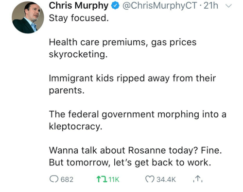 Morphing: Chris Murphy @ChrisMurphyCT 21h  Stay focused  Health care premiums, gas prices  skyrocketing  Immigrant kids ripped away from their  parents  The federal government morphing into a  kleptocracy  Wanna talk about Rosanne today? Fine  But tomorrow, let's get back to work.  682  2,11K