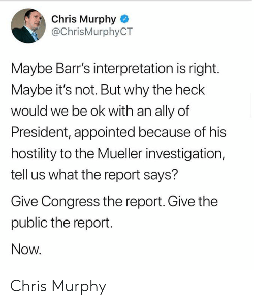 Ally, Congress, and President: Chris Murphy  @ChrisMurphyCT  Maybe Barr's interpretation is right.  Maybe it's not. But why the heclk  would we be ok with an ally of  President, appointed because of his  hostility to the Mueller investigation,  tell us what the report says?  Give Congress the report. Give the  public the report.  Now Chris Murphy