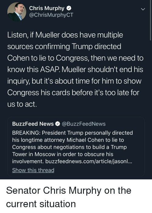 News, Buzzfeed, and Michael: Chris Murphy Q  @ChrisMurphyCT  Listen, if Mueller does have multiple  sources confirming Trump directed  Cohen to lie to Congress, then we need to  know this ASAP. Mueller shouldn't end his  inquiry, but it's about time for him to show  Congress his cards before it's too late for  us to act  BuzzFeed News @BuzzFeedNews  BREAKING: President Trump personally directed  his longtime attorney Michael Cohen to lie to  Congress about negotiations to build a Trump  Tower in Moscow in order to obscure his  involvement. buzzfeednews.com/article/jasonl  Show this thread
